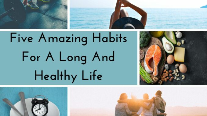 Five Amazing Habits For A Long And Healthy Life